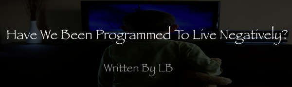 Have We Been Programmed To Live Negatively?